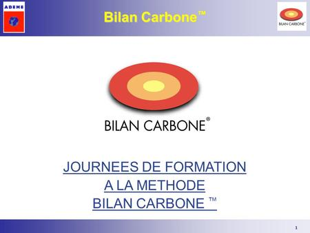 1 JOURNEES DE FORMATION A LA METHODE BILAN CARBONE ™ Bilan Carbone ™