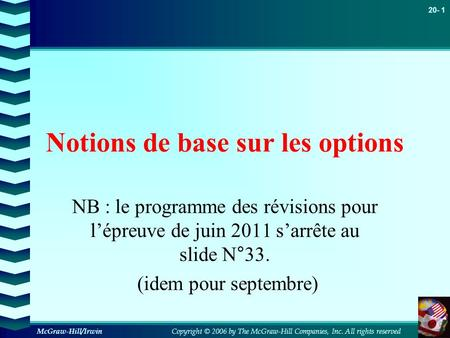 Copyright © 2006 by The McGraw-Hill Companies, Inc. All rights reserved 20- 1 McGraw-Hill/Irwin Notions de base sur les options NB : le programme des révisions.