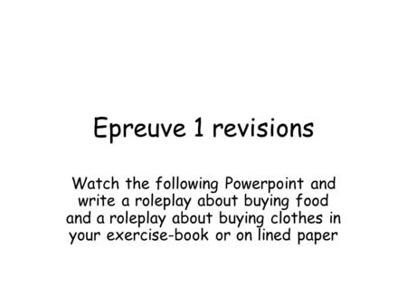 Epreuve 1 revisions Watch the following Powerpoint and write a roleplay about buying food and a roleplay about buying clothes in your exercise-book or.