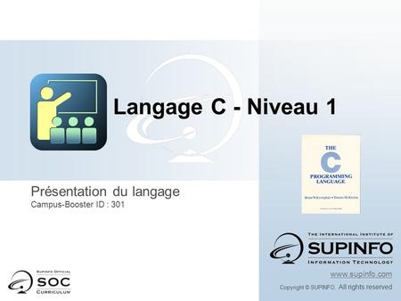 Présentation du langage Campus-Booster ID : 301 www.supinfo.com Copyright © SUPINFO. All rights reserved Langage C - Niveau 1.