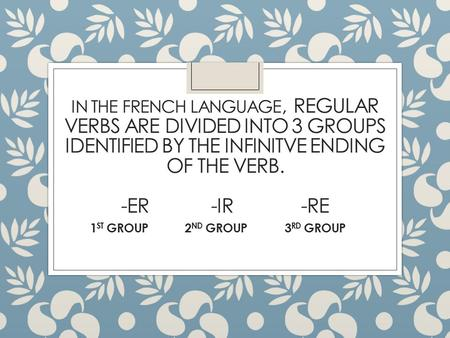 IN THE FRENCH LANGUAGE, REGULAR VERBS ARE DIVIDED INTO 3 GROUPS IDENTIFIED BY THE INFINITVE ENDING OF THE VERB. -ER-IR-RE 1 ST GROUP 2 ND GROUP 3 RD GROUP.