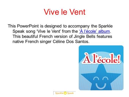 Vive le Vent This PowerPoint is designed to accompany the Sparkle Speak song 'Vive le Vent' from the 'À l'école' album. This beautiful French version of.