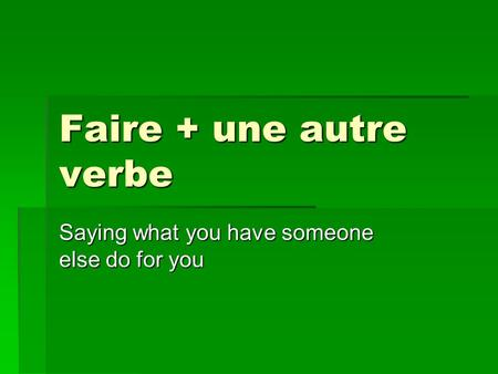Faire + une autre verbe Saying what you have someone else do for you.