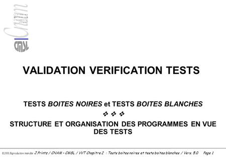 ©2000 Reproduction interdite J.Printz / CNAM - CMSL / VVT Chapitre 2 : Tests boites noires et tests boites blanches / Vers. 5.0 Page 1 VALIDATION VERIFICATION.
