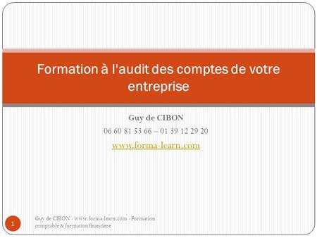 Guy de CIBON 06 60 81 53 66 – 01 39 12 29 20 www.forma-learn.com Formation à l'audit des comptes de votre entreprise Guy de CIBON - www.forma-learn.com.