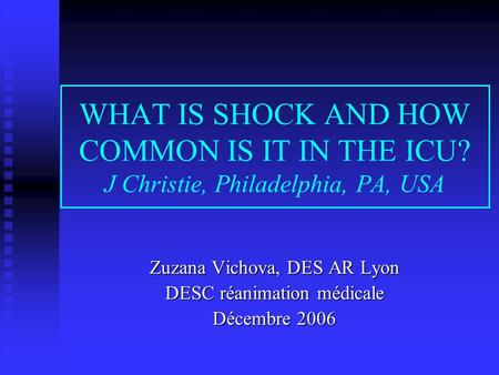 WHAT IS SHOCK AND HOW COMMON IS IT IN THE ICU? J Christie, Philadelphia, PA, USA Zuzana Vichova, DES AR Lyon DESC réanimation médicale Décembre 2006.