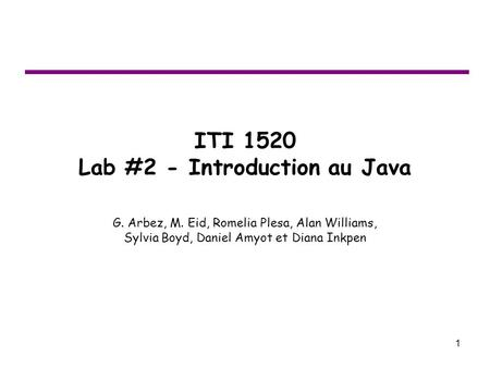 1 ITI 1520 Lab #2 - Introduction au Java G. Arbez, M. Eid, Romelia Plesa, Alan Williams, Sylvia Boyd, Daniel Amyot et Diana Inkpen.