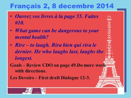 Français 2, 8 decembre 2014 Ouvrez vos livres à la page 55. Faites #10. What game can be dangerous to your mental health? Rire – to laugh. Rira bien qui.