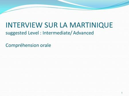 INTERVIEW SUR LA MARTINIQUE suggested Level : Intermediate/ Advanced Compréhension orale 1.