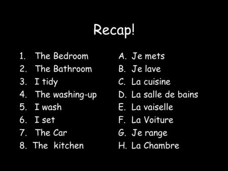 Recap! 1.The Bedroom 2.The Bathroom 3.I tidy 4.The washing-up 5.I wash 6.I set 7.The Car 8. The kitchen A.Je mets B.Je lave C.La cuisine D.La salle de.