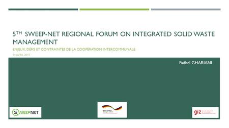 5 TH SWEEP-NET REGIONAL FORUM ON INTEGRATED SOLID WASTE MANAGEMENT ENJEUX, DÉFIS ET CONTRAINTES DE LA COOPÉRATION INTERCOMMUNALE 14 AVRIL 2015 Fadhel GHARIANI.