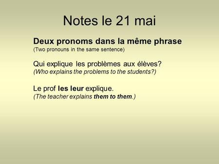 Notes le 21 mai Deux pronoms dans la même phrase (Two pronouns in the same sentence) Qui explique les problèmes aux élèves? (Who explains the problems.