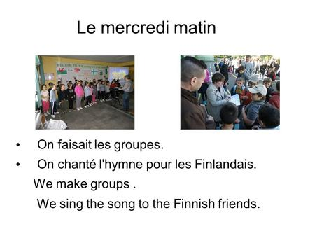 Le mercredi matin On faisait les groupes. On chanté l'hymne pour les Finlandais. We make groups. We sing the song to the Finnish friends.