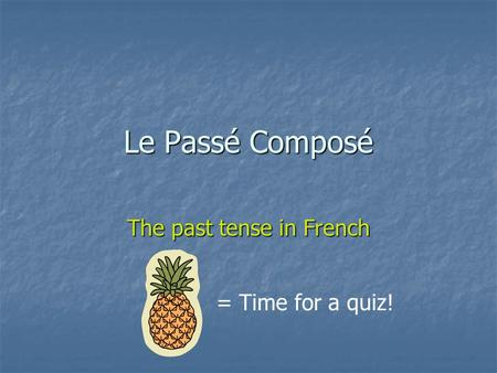 Le Passé Composé The past tense in French = Time for a quiz!