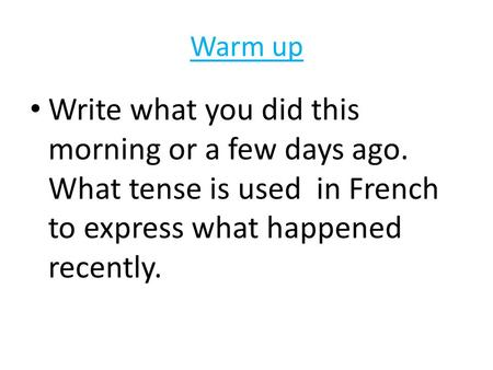 Warm up Write what you did this morning or a few days ago. What tense is used in French to express what happened recently.