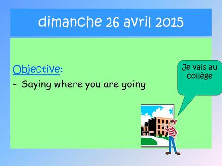 Dimanche 26 avril 2015 Objective: -Saying where you are going Je vais au collège.