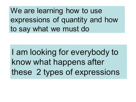 We are learning how to use expressions of quantity and how to say what we must do I am looking for everybody to know what happens after these 2 types of.