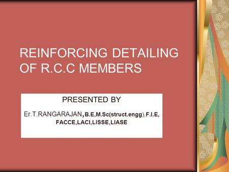 REINFORCING DETAILING OF R.C.C MEMBERS PRESENTED BY Er.T.RANGARAJAN, B.E,M.Sc(struct.engg),F.I.E, FACCE,LACI,LISSE,LIASE.
