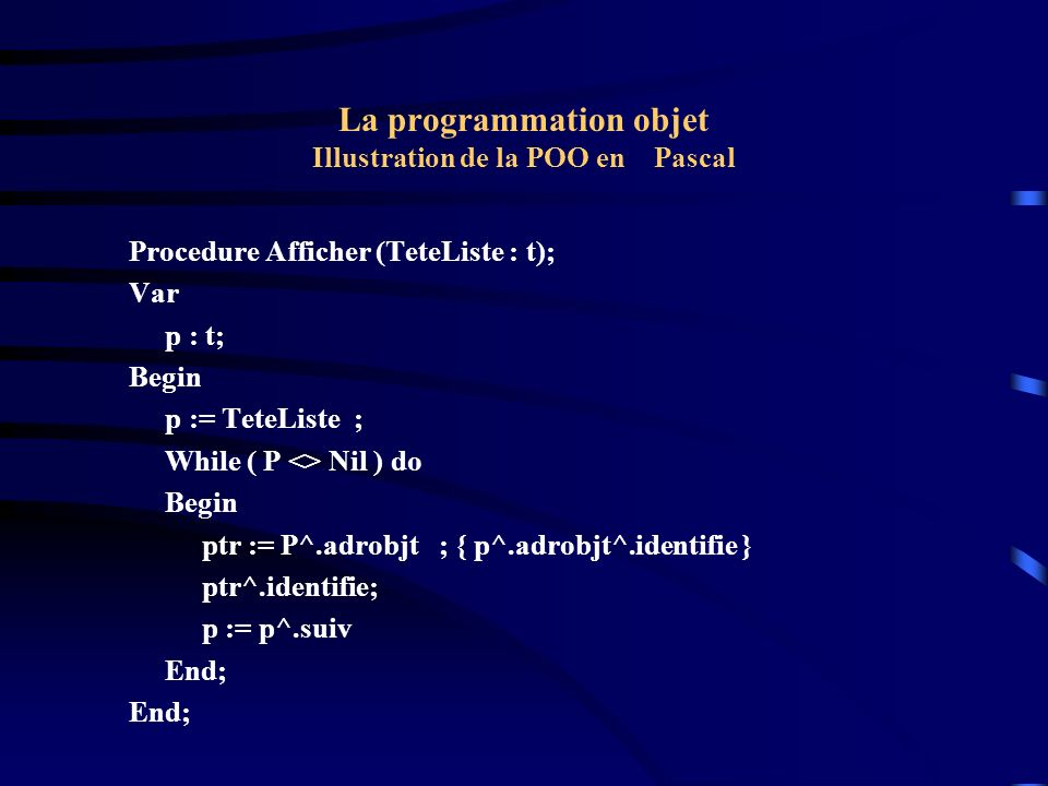 La programmation objet Illustration de la POO en Pascal Begin writeln( Debut ); New(Pos); New(Pt); New(Car); Pos^.init(7, 7); New(Liste); Liste^.adrobjt := Pos; L1 := Liste; pt^.Init (2,5); New(L2); L2^.adrobjt := Pt; L1^.suiv := L2; L1 := L2; Car^.init(8, 8); New(L2); L2^.adrobjt := Car; L1^.suiv := L2; L2^.suiv := Nil; Afficher(Liste); Writeln( Fin ); END.