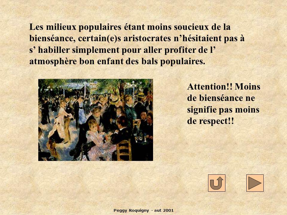 Peggy Roquigny - aut 2001 Les milieux populaires étant moins soucieux de la bienséance, certain(e)s aristocrates nhésitaient pas à s habiller simplement pour aller profiter de l atmosphère bon enfant des bals populaires.