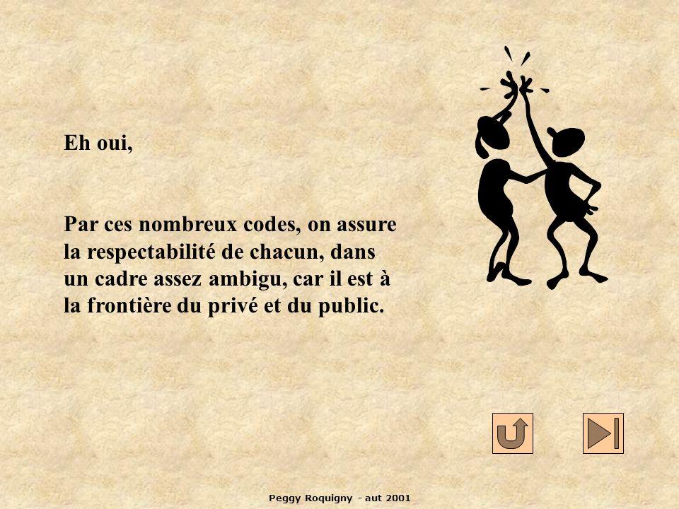 Peggy Roquigny - aut 2001 Eh oui, Par ces nombreux codes, on assure la respectabilité de chacun, dans un cadre assez ambigu, car il est à la frontière du privé et du public.
