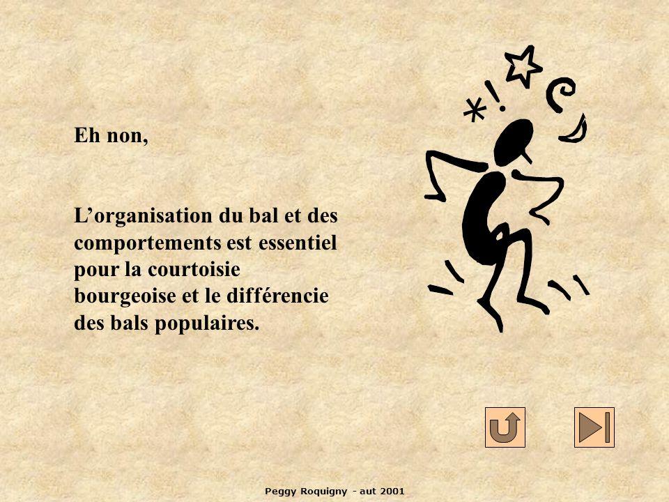 Peggy Roquigny - aut 2001 Eh non, Lorganisation du bal et des comportements est essentiel pour la courtoisie bourgeoise et le différencie des bals populaires.