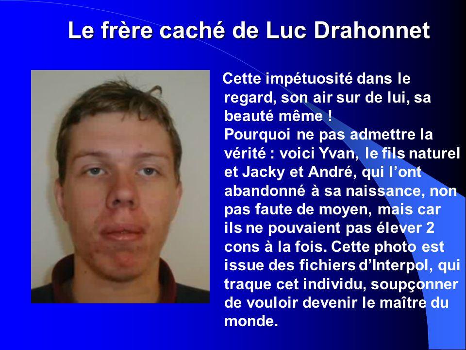Le frère caché de Luc Drahonnet Cette impétuosité dans le regard, son air sur de lui, sa beauté même .