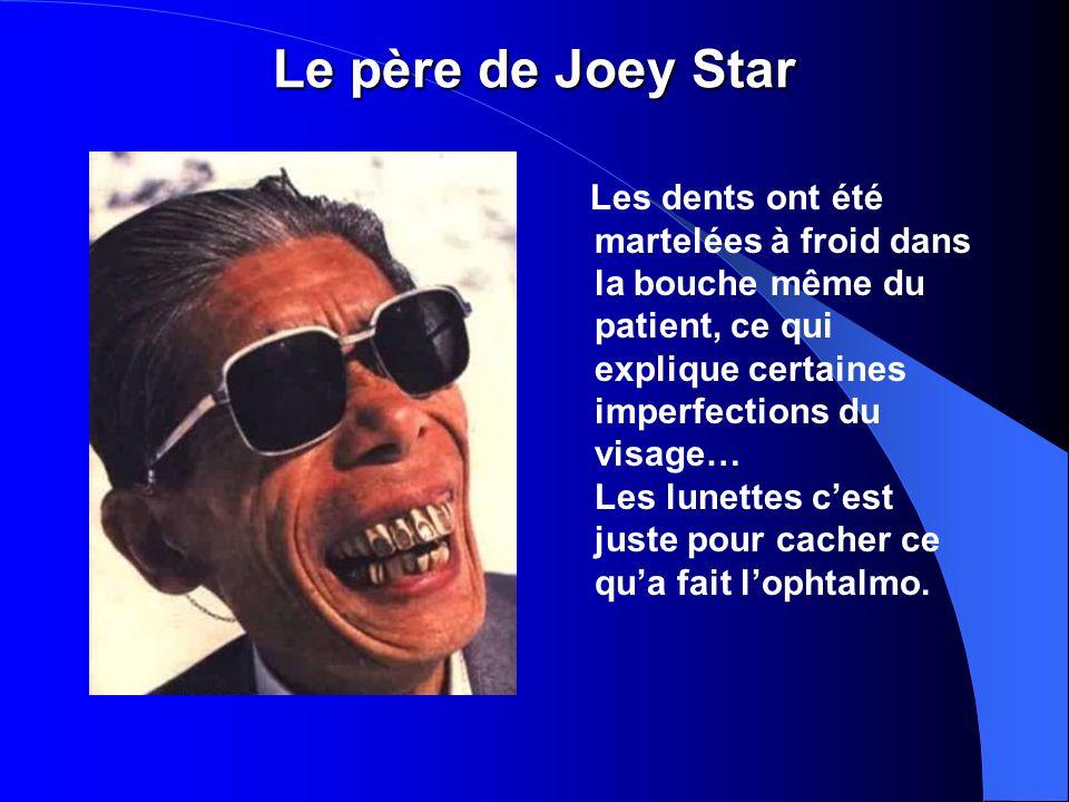 Le père de Joey Star Les dents ont été martelées à froid dans la bouche même du patient, ce qui explique certaines imperfections du visage… Les lunettes cest juste pour cacher ce qua fait lophtalmo.