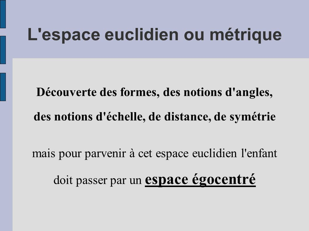 Espace égocentré Le corps devient le premier élément de référence le monde va s organiser autour du corps autour des 3 axes avant / arrière Haut / bas Droite / gauche