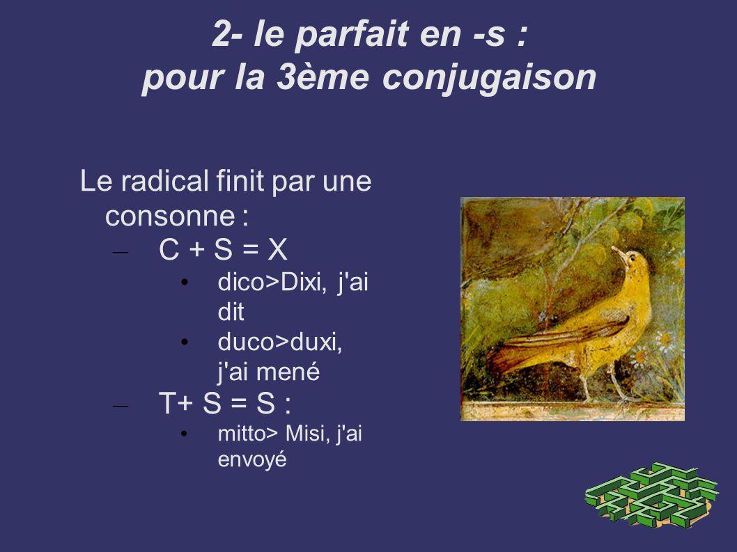 3- La transformation du a en e : pour la 3ème conjugaison Facio >Feci : j ai fait Capio >Cepi : j ai pris Ago > Egi : j ai fait, mené