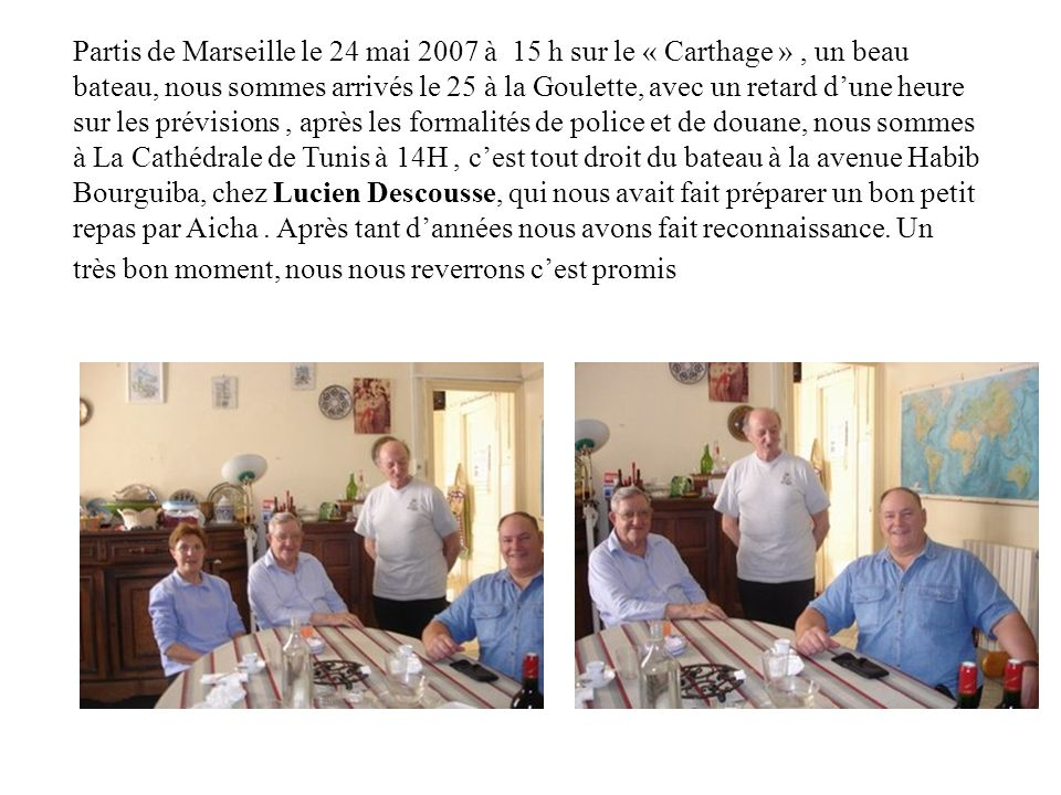 Partis de Marseille le 24 mai 2007 à 15 h sur le « Carthage », un beau bateau, nous sommes arrivés le 25 à la Goulette, avec un retard dune heure sur les prévisions, après les formalités de police et de douane, nous sommes à La Cathédrale de Tunis à 14H, cest tout droit du bateau à la avenue Habib Bourguiba, chez Lucien Descousse, qui nous avait fait préparer un bon petit repas par Aicha.