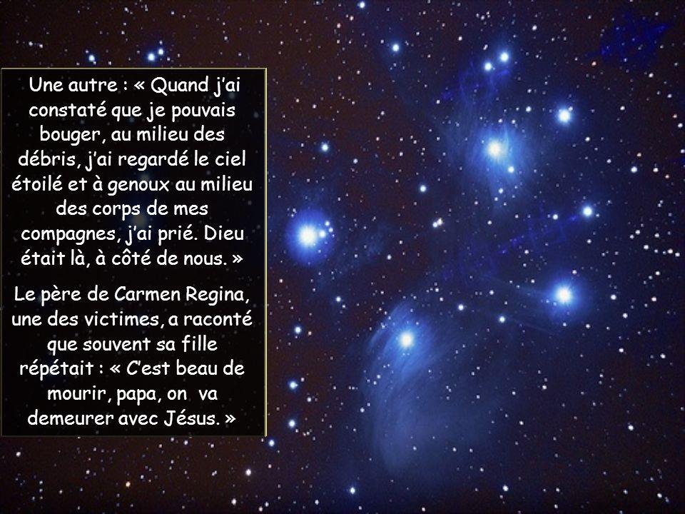 Une autre : « Quand jai constaté que je pouvais bouger, au milieu des débris, jai regardé le ciel étoilé et à genoux au milieu des corps de mes compagnes, jai prié.