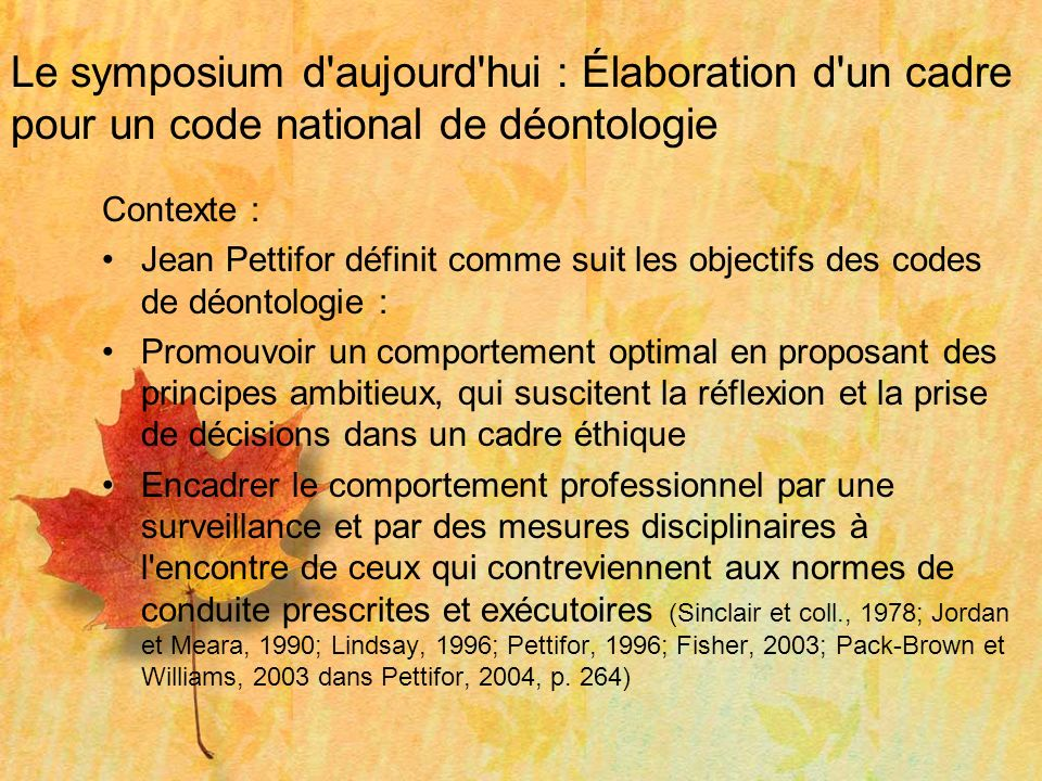 Le symposium d aujourd hui : Élaboration d un cadre pour un code national de déontologie OBJECTIF AMBITIEUXPRINCIPEDOMAINEEXEMPLES DE CONTENUS EXEMPLES D ÉNONCÉS COMPÉTENCEAUTONOMIE1)Fondement de la pratique 2)Processus d évaluation RESPONSABILITÉ PROFESSIONNELLE, SCIENTIFIQUE ET SOCIALE 1)Recherche appliquée 2)Supervision, consultation et éducation 3)Relations de collégialité INTÉGRITÉNON- MALFAISANCE 1)Intégrité RESPECT DE LA DIGNITÉ ET DES DROITS DES PERSONNES BIENFAISANCE1)Pratique centrée sur le client JUSTICE1)Équité Veuillez vous reporter à la fiche distribuée dans votre dossier