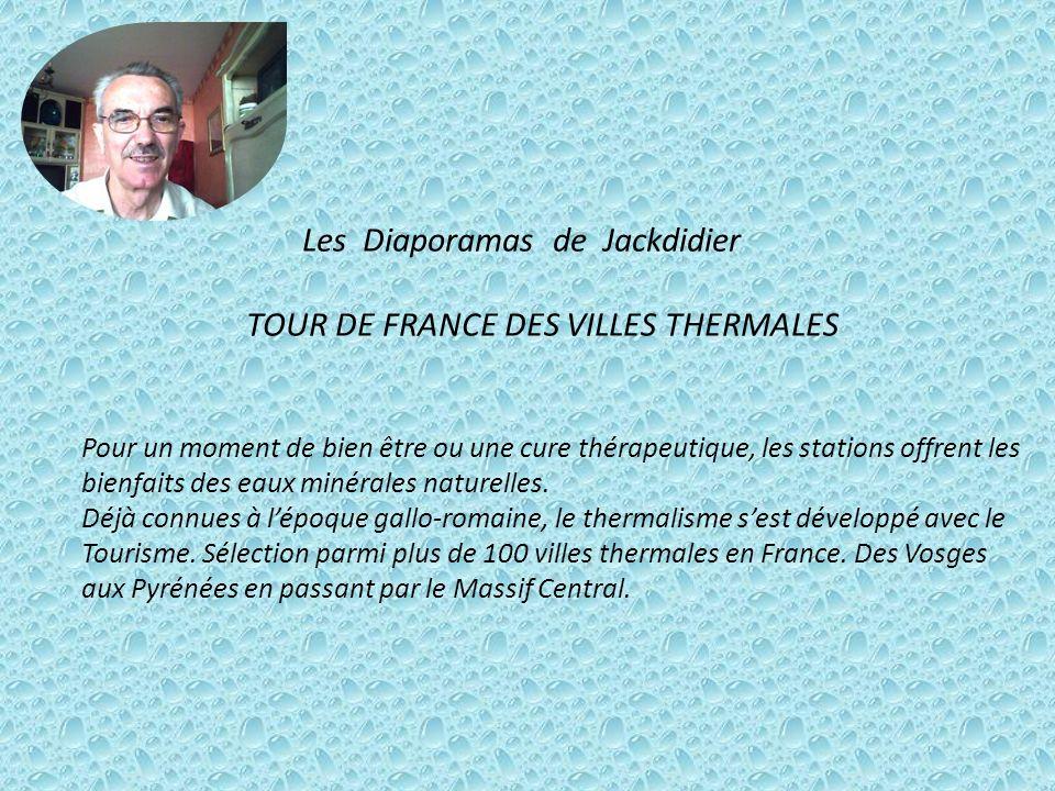Les Diaporamas de Jackdidier TOUR DE FRANCE DES VILLES THERMALES Pour un moment de bien être ou une cure thérapeutique, les stations offrent les bienfaits des eaux minérales naturelles.