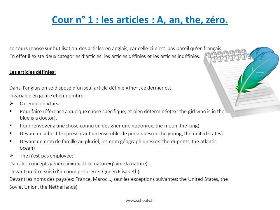 Les articles indéfinies: Langlais présente deux articles indéfinies: « a/an » Lemploi des articles indéfinies: AN s emploie devant un nom qui commence par une voyelle, sauf les mots commençant par un « u ».