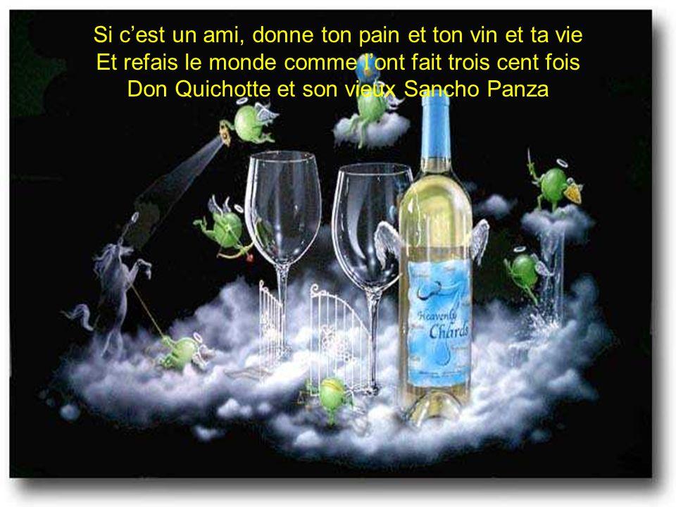 Si cest un ami, donne ton pain et ton vin et ta vie Et refais le monde comme lont fait trois cent fois Don Quichotte et son vieux Sancho Panza