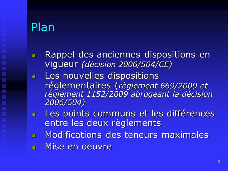 2 Plan Rappel des anciennes dispositions en vigueur (décision 2006/504/CE) Les nouvelles dispositions réglementaires ( règlement 669/2009 et règlement 1152/2009 abrogeant la décision 2006/504) Les points communs et les différences entre les deux règlements Modifications des teneurs maximales Mise en oeuvre