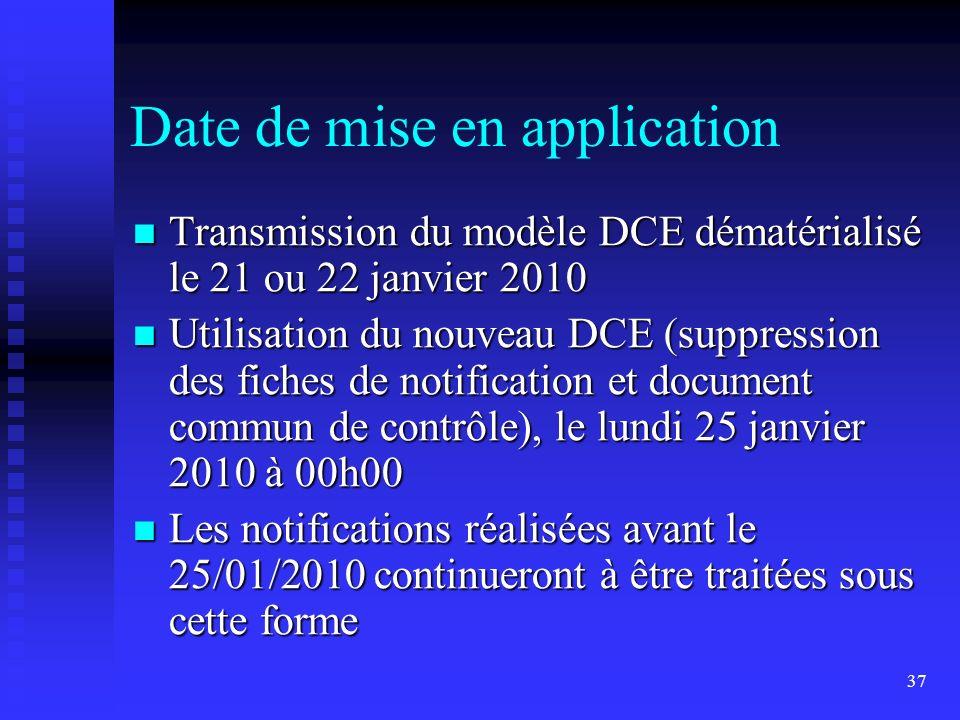 37 Date de mise en application Transmission du modèle DCE dématérialisé le 21 ou 22 janvier 2010 Transmission du modèle DCE dématérialisé le 21 ou 22 janvier 2010 Utilisation du nouveau DCE (suppression des fiches de notification et document commun de contrôle), le lundi 25 janvier 2010 à 00h00 Utilisation du nouveau DCE (suppression des fiches de notification et document commun de contrôle), le lundi 25 janvier 2010 à 00h00 Les notifications réalisées avant le 25/01/2010 continueront à être traitées sous cette forme Les notifications réalisées avant le 25/01/2010 continueront à être traitées sous cette forme