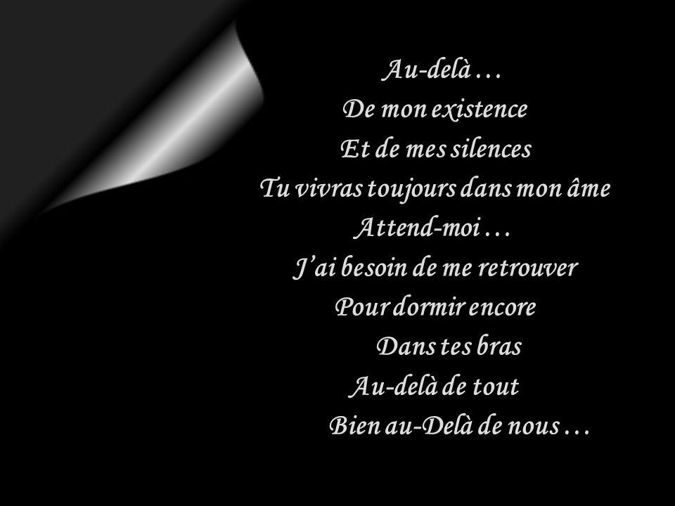 Au-delà … De mon existence Et de mes silences Tu vivras toujours dans mon âme Attend-moi … Jai besoin de me retrouver Pour dormir encore Dans tes bras Au-delà de tout Bien au-Delà de nous …