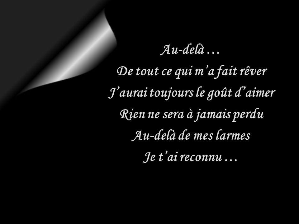 Au-delà … De tout ce qui ma fait rêver Jaurai toujours le goût daimer Rien ne sera à jamais perdu Au-delà de mes larmes Je tai reconnu …