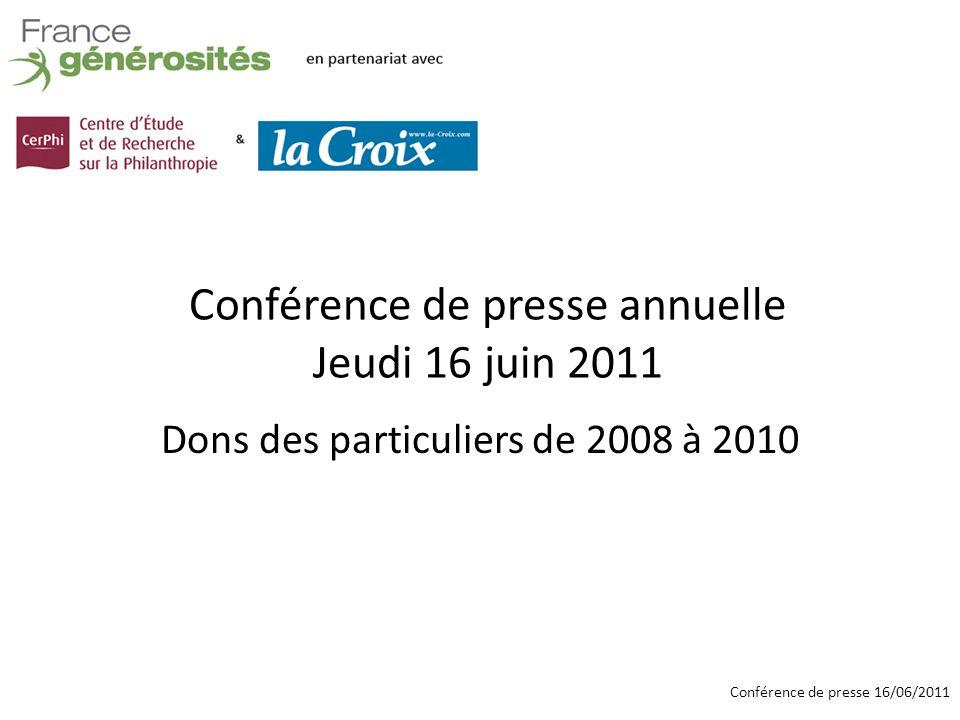 Conférence de presse 16/06/2011 Données de la DGFiP, traitées par le CerPhi : –Montant global des dons déclarés –Nombre de foyers donateurs –Don moyen annuel par foyer –Par foyer imposables/non imposables, par tranche de revenu, par tranche dâge, par région Baromètre de France générosités : –Relevé mensuel des dons collectés par 22 associations et fondations membres, hors urgence 2 sources dinformation complémentaires 2008 - 2009 2008 - 2010
