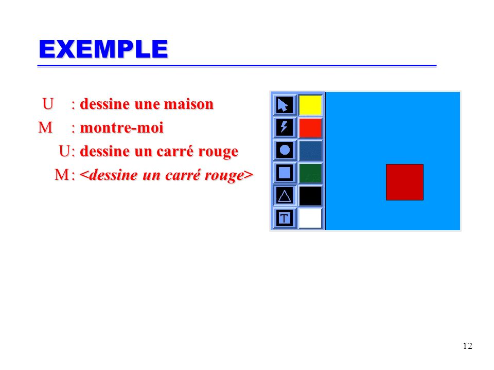 13 U: dessine une maison U: dessine une maison M: montre-moi U: dessine un carré rouge U: dessine un carré rouge M: M: U: U: EXEMPLE