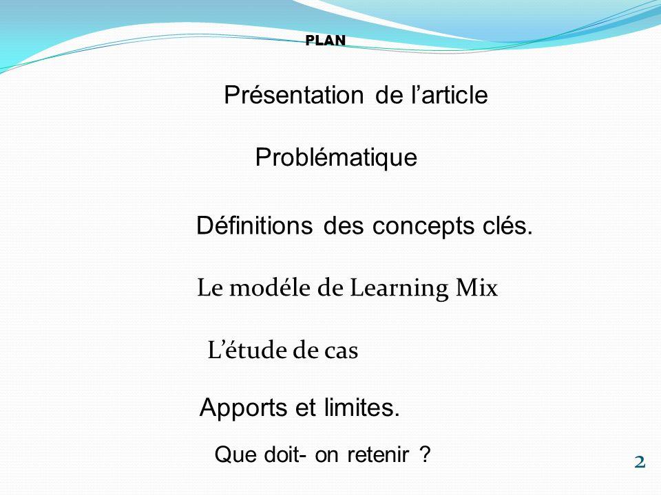 PLAN 1/Présentation de larticle 2/Problèmatique 3/Définitions des concepts clés 4/Le modèle de Learning Mix 5/Létude de cas 6/Apports et limites.