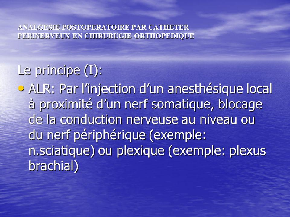 ANALGESIE POSTOPERATOIRE PAR CATHETER PERINERVEUX EN CHIRURUGIE ORTHOPEDIQUE Le principe (II): Analgésie locorégionale: Administration continue par cathéter périnerveux dun anesthésique local très dilué: la ropivacaïne (NAROPEINE) à 2 mg/ml = 0,2% Analgésie locorégionale: Administration continue par cathéter périnerveux dun anesthésique local très dilué: la ropivacaïne (NAROPEINE) à 2 mg/ml = 0,2%cathéter périnerveux cathéter périnerveux Mode dinjection: débit continu (PSE) ou PCA (« PCRA ») Mode dinjection: débit continu (PSE) ou PCA (« PCRA »)