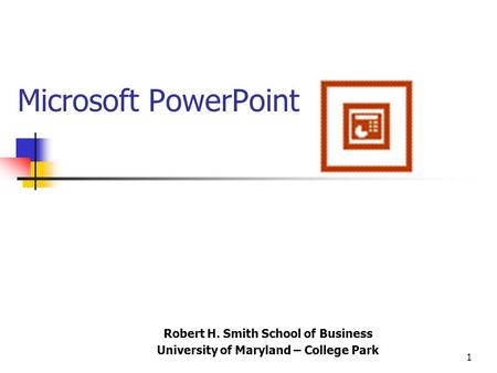 1 Microsoft PowerPoint Robert H. Smith School of Business University of Maryland – College Park.
