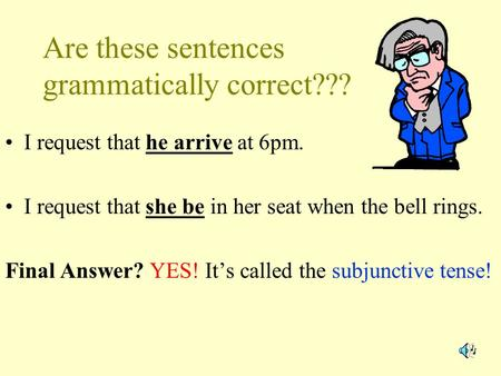 Are these sentences grammatically correct??? I request that he arrive at 6pm. I request that she be in her seat when the bell rings. Final Answer? YES!