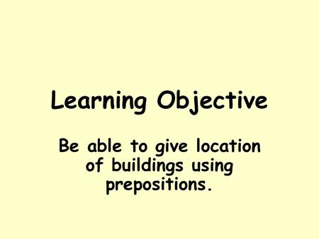Learning Objective Be able to give location of buildings using prepositions.