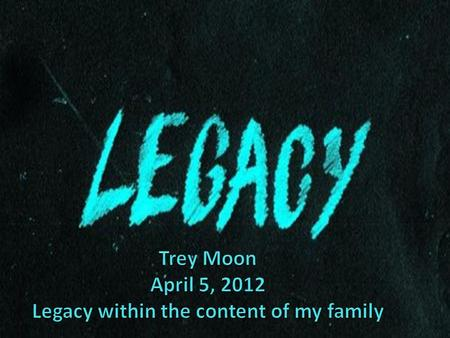 Trey Moon April 5, 2012 Legacy within the content of my family
