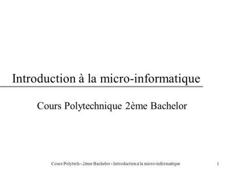 1 Introduction à la micro-informatique Cours Polytechnique 2ème Bachelor Cours Polytech - 2ème Bachelor - Introduction à la micro-informatique.