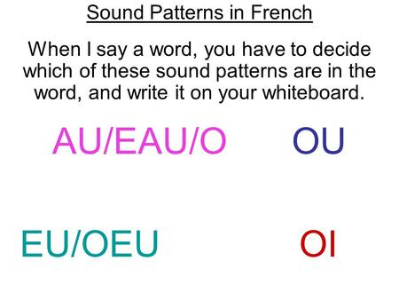 Sound Patterns in French When I say a word, you have to decide which of these sound patterns are in the word, and write it on your whiteboard. AU/EAU/O.